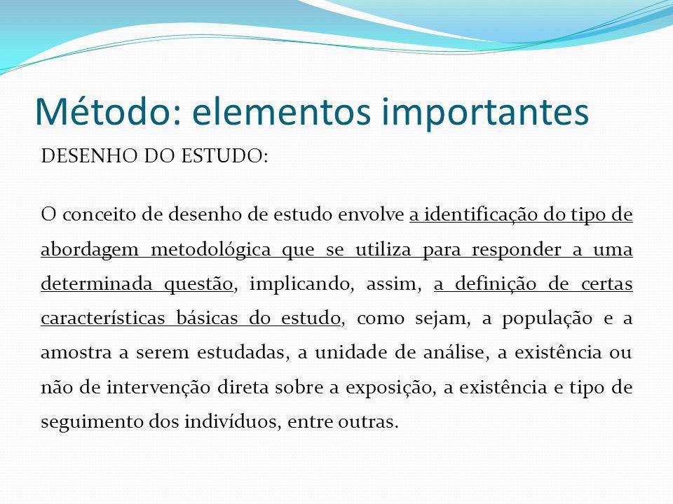 Método: elementos importantes DESENHO DO ESTUDO: O conceito de desenho de estudo envolve a identificação do tipo de abordagem metodológica que se util