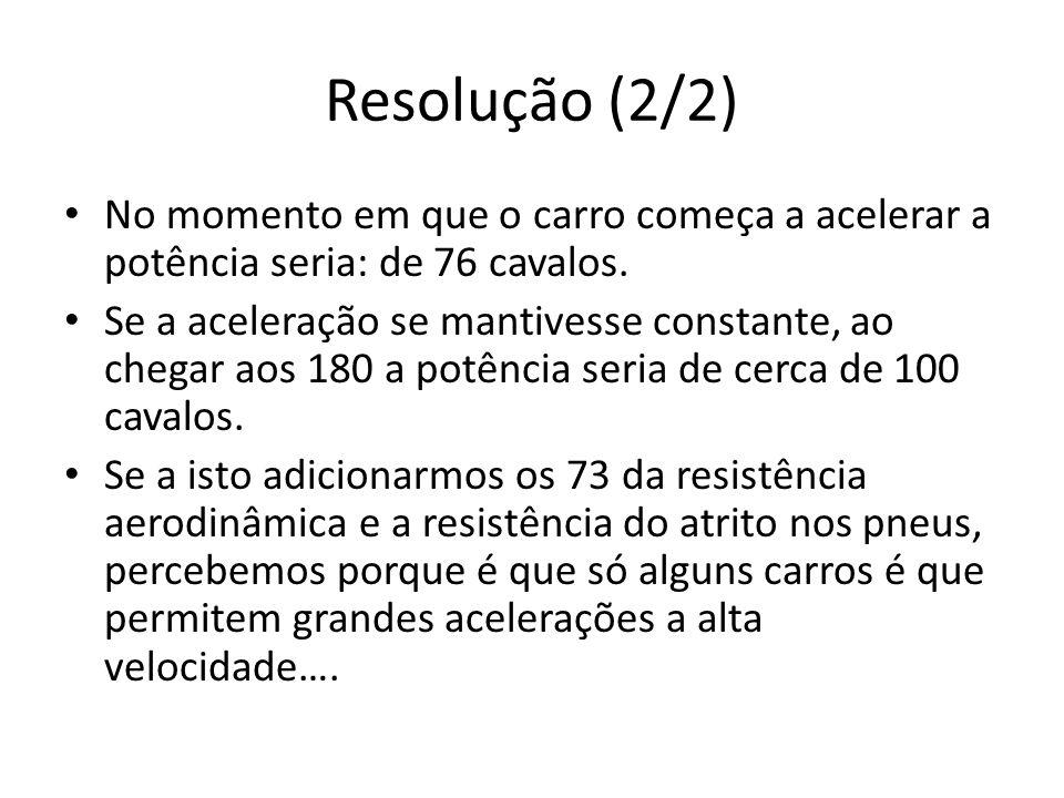 Resolução (2/2) No momento em que o carro começa a acelerar a potência seria: de 76 cavalos. Se a aceleração se mantivesse constante, ao chegar aos 18