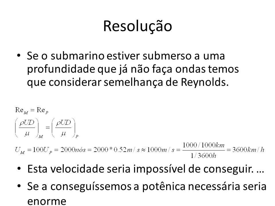 Resolução Se o submarino estiver submerso a uma profundidade que já não faça ondas temos que considerar semelhança de Reynolds. Esta velocidade seria