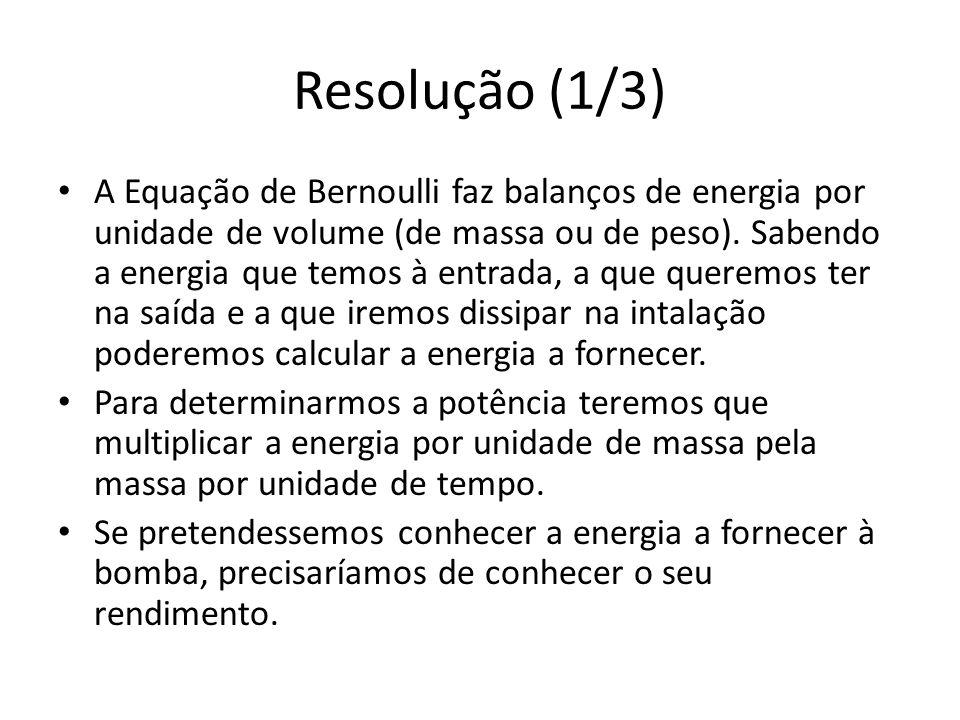 Resolução (1/3) A Equação de Bernoulli faz balanços de energia por unidade de volume (de massa ou de peso). Sabendo a energia que temos à entrada, a q