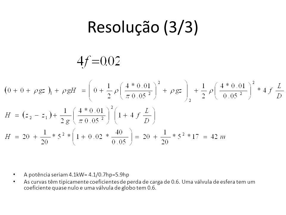 Resolução (3/3) A potência seriam 4.1kW= 4.1/0.7hp=5.9hp As curvas têm tipicamente coeficientes de perda de carga de 0.6. Uma válvula de esfera tem um