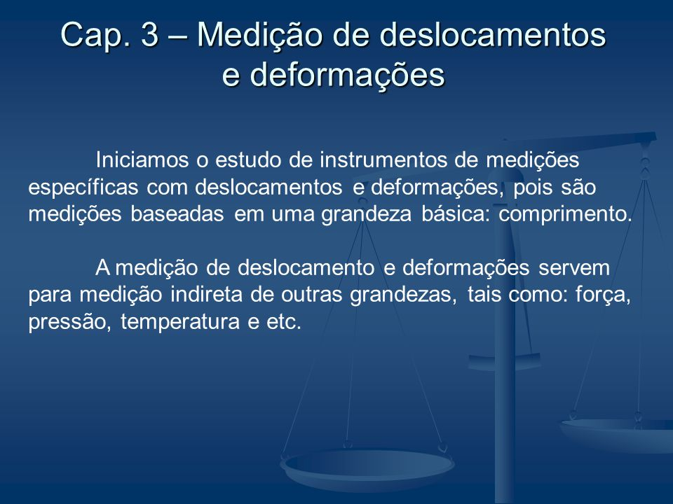 Cap. 3 – Medição de deslocamentos e deformações Iniciamos o estudo de instrumentos de medições específicas com deslocamentos e deformações, pois são m