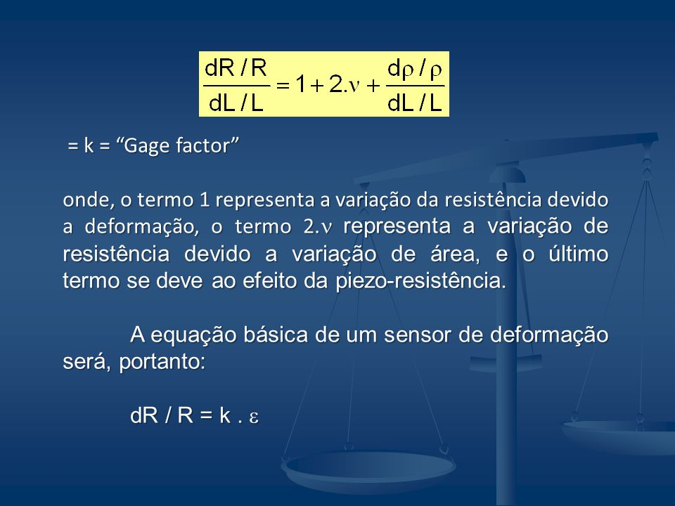 = k = Gage factor = k = Gage factor onde, o termo 1 representa a variação da resistência devido a deformação, o termo 2. representa a variação de resi