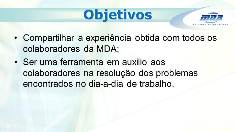 Objetivos Compartilhar a experiência obtida com todos os colaboradores da MDA; Ser uma ferramenta em auxilio aos colaboradores na resolução dos proble