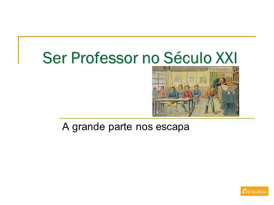 Ser Professor no Século XXI Ser Professor no Século XXI A grande parte nos escapa