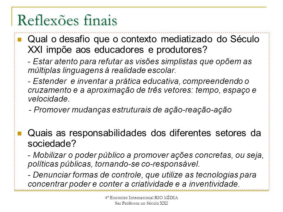 4º Encontro Internacional RIO MÍDIA Ser Professor no Século XXI Reflexões finais Qual o desafio que o contexto mediatizado do Século XXI impõe aos edu