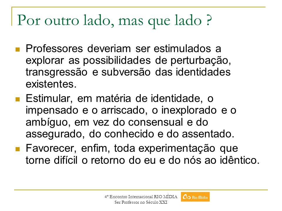 4º Encontro Internacional RIO MÍDIA Ser Professor no Século XXI Por outro lado, mas que lado ? Professores deveriam ser estimulados a explorar as poss