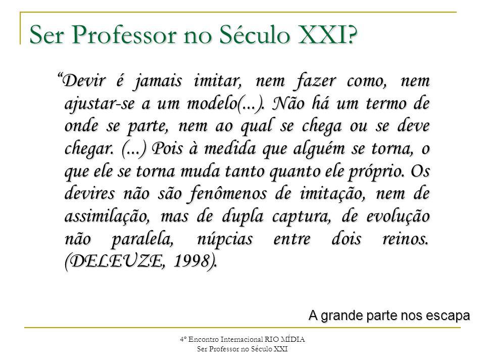 4º Encontro Internacional RIO MÍDIA Ser Professor no Século XXI Devir é jamais imitar, nem fazer como, nem ajustar-se a um modelo(...). Não há um term