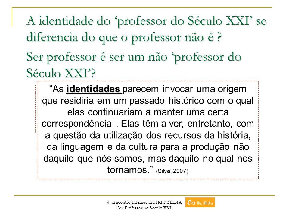 4º Encontro Internacional RIO MÍDIA Ser Professor no Século XXI A identidade do professor do Século XXI se diferencia do que o professor não é ? Ser p