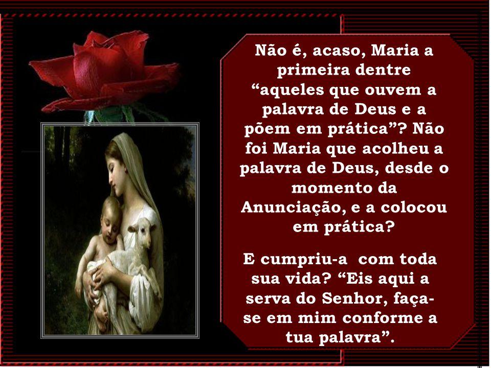 É carne e sangue de Maria! Jesus, responde de modo significativo: Ditosos antes os que ouvem a Palavra de Deus e a põem em prática.