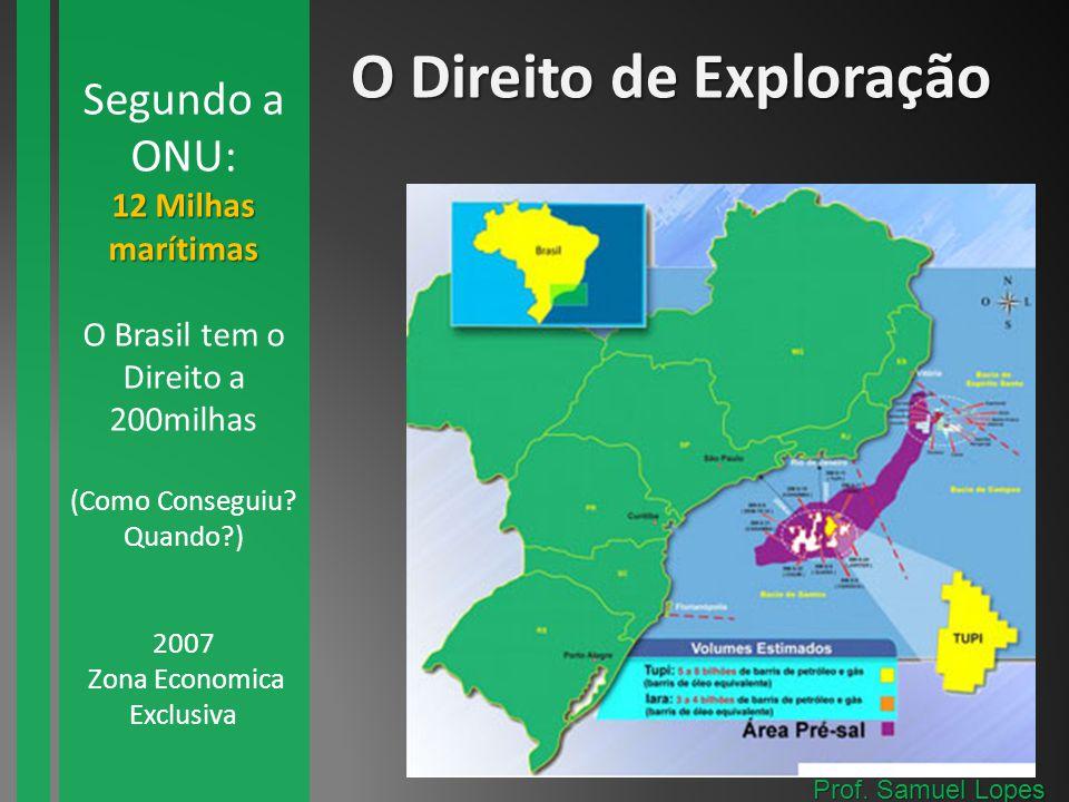 O Direito de Exploração 12 Milhas marítimas Segundo a ONU: 12 Milhas marítimas O Brasil tem o Direito a 200milhas (Como Conseguiu? Quando?) 2007 Zona
