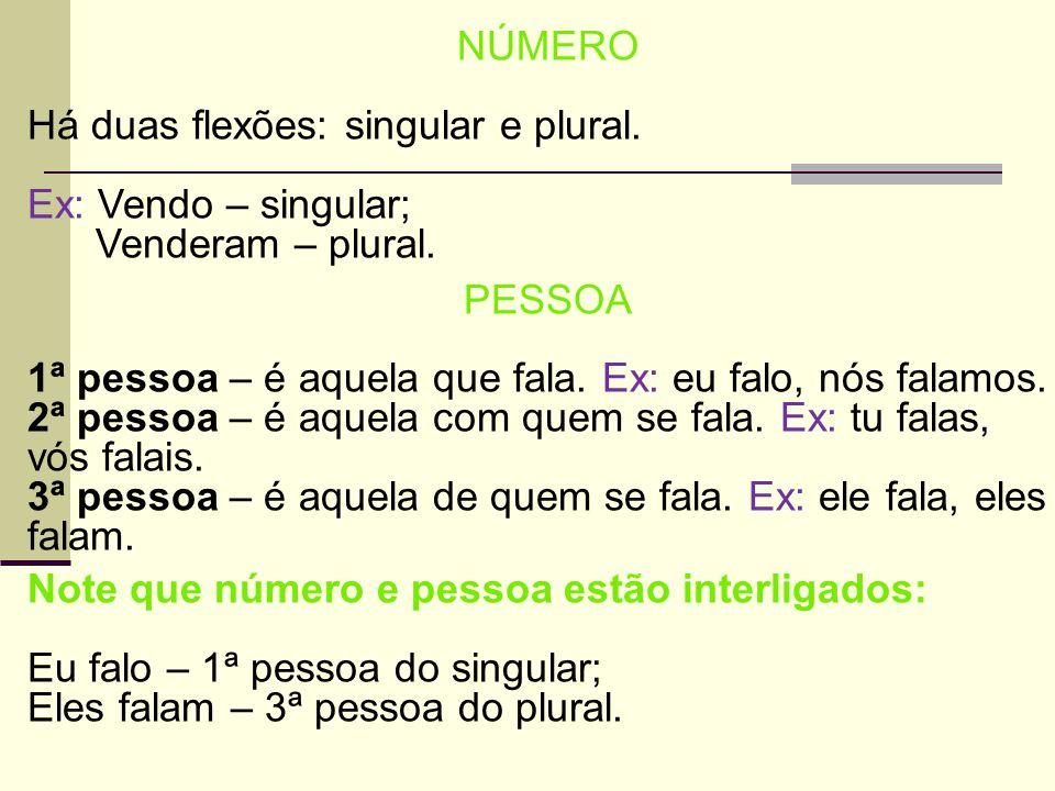 NÚMERO Há duas flexões: singular e plural. Ex: Vendo – singular; Venderam – plural. PESSOA 1ª pessoa – é aquela que fala. Ex: eu falo, nós falamos. 2ª