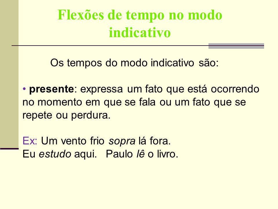 Flexões de tempo no modo indicativo Os tempos do modo indicativo são: presente: expressa um fato que está ocorrendo no momento em que se fala ou um fa