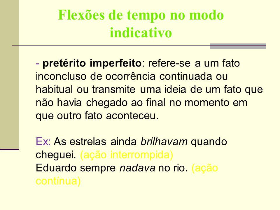 Flexões de tempo no modo indicativo - pretérito imperfeito: refere-se a um fato inconcluso de ocorrência continuada ou habitual ou transmite uma ideia