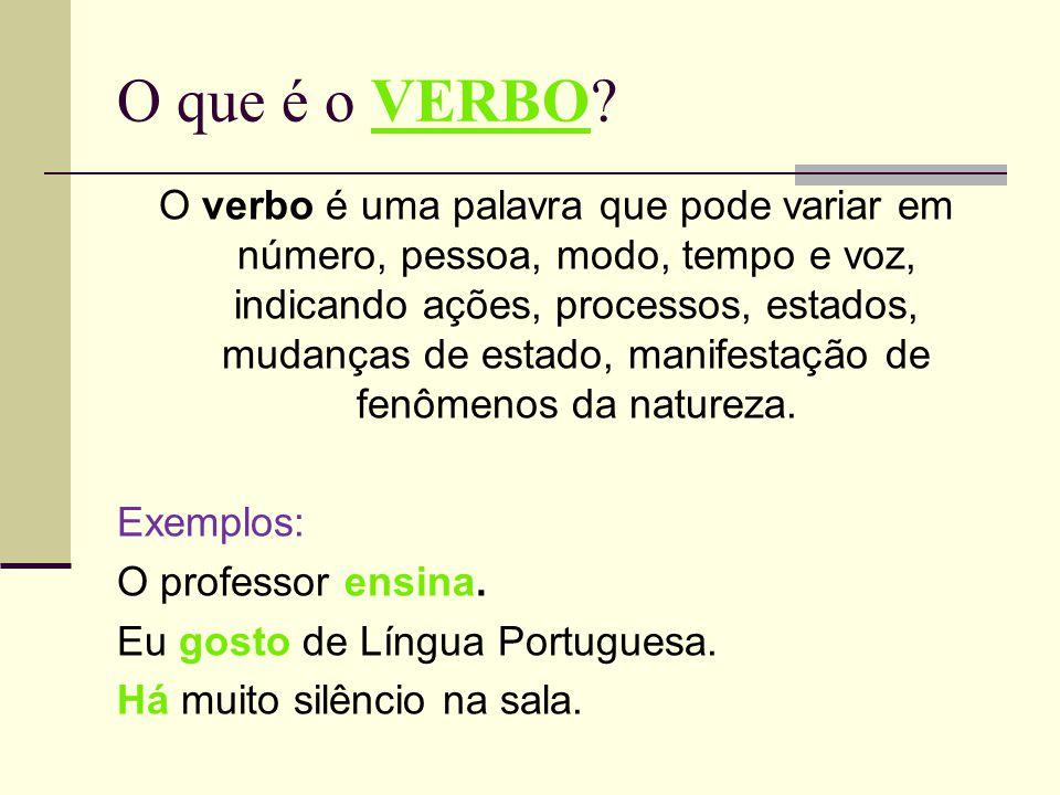 O que é o VERBO? O verbo é uma palavra que pode variar em número, pessoa, modo, tempo e voz, indicando ações, processos, estados, mudanças de estado,