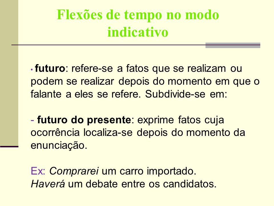 Flexões de tempo no modo indicativo futuro: refere-se a fatos que se realizam ou podem se realizar depois do momento em que o falante a eles se refere