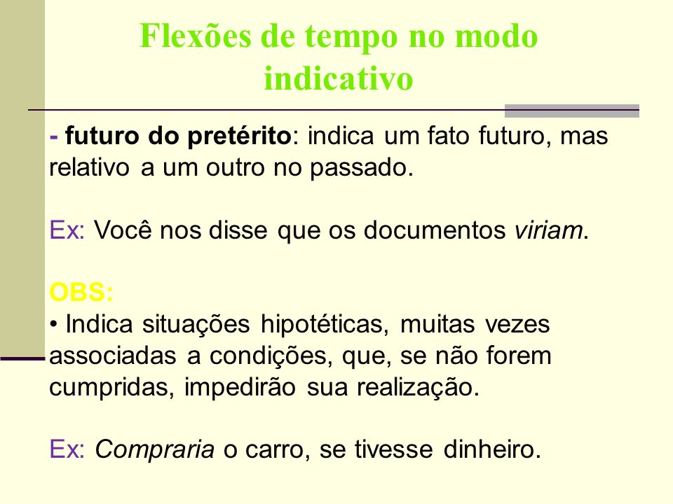 Flexões de tempo no modo indicativo - futuro do pretérito: indica um fato futuro, mas relativo a um outro no passado. Ex: Você nos disse que os docume
