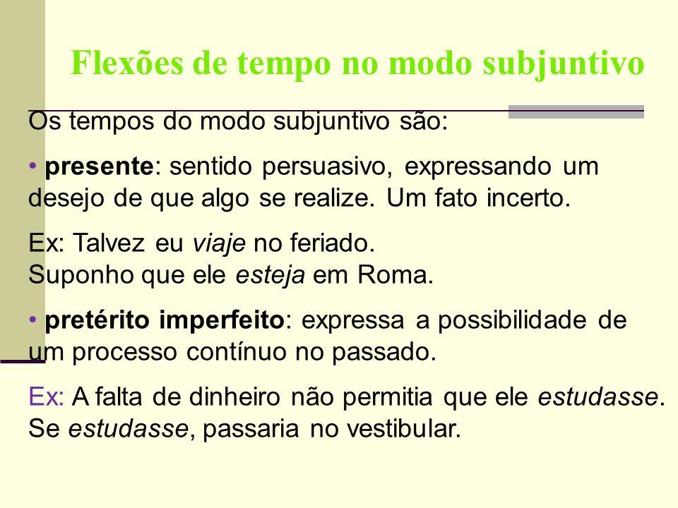 Flexões de tempo no modo subjuntivo Os tempos do modo subjuntivo são: presente: sentido persuasivo, expressando um desejo de que algo se realize. Um f