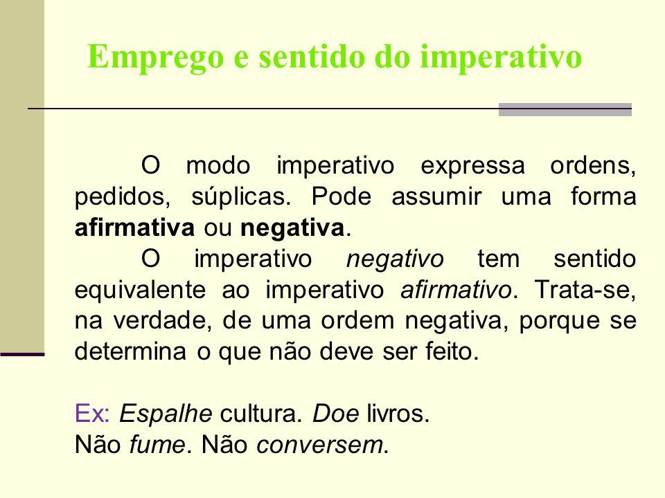 Emprego e sentido do imperativo O modo imperativo expressa ordens, pedidos, súplicas. Pode assumir uma forma afirmativa ou negativa. O imperativo nega