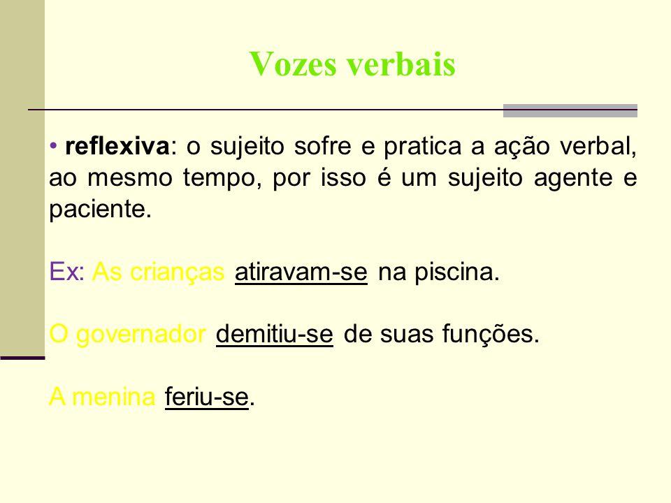 Vozes verbais reflexiva: o sujeito sofre e pratica a ação verbal, ao mesmo tempo, por isso é um sujeito agente e paciente. Ex: As crianças atiravam-se