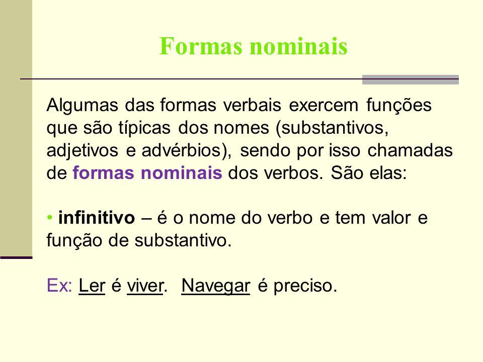 Formas nominais Algumas das formas verbais exercem funções que são típicas dos nomes (substantivos, adjetivos e advérbios), sendo por isso chamadas de