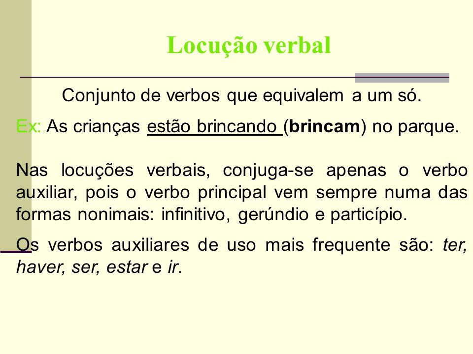 Locução verbal Conjunto de verbos que equivalem a um só. Ex: As crianças estão brincando (brincam) no parque. Nas locuções verbais, conjuga-se apenas