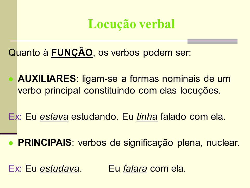 Locução verbal Quanto à FUNÇÃO, os verbos podem ser: AUXILIARES: ligam-se a formas nominais de um verbo principal constituindo com elas locuções. Ex: