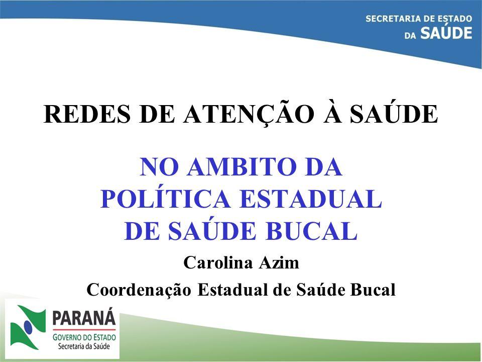 REDES DE ATENÇÃO À SAÚDE NO AMBITO DA POLÍTICA ESTADUAL DE SAÚDE BUCAL Carolina Azim Coordenação Estadual de Saúde Bucal