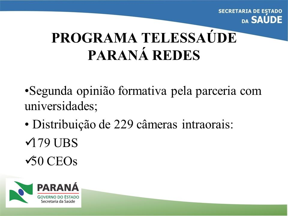 PROGRAMA TELESSAÚDE PARANÁ REDES Segunda opinião formativa pela parceria com universidades; Distribuição de 229 câmeras intraorais: 179 UBS 50 CEOs