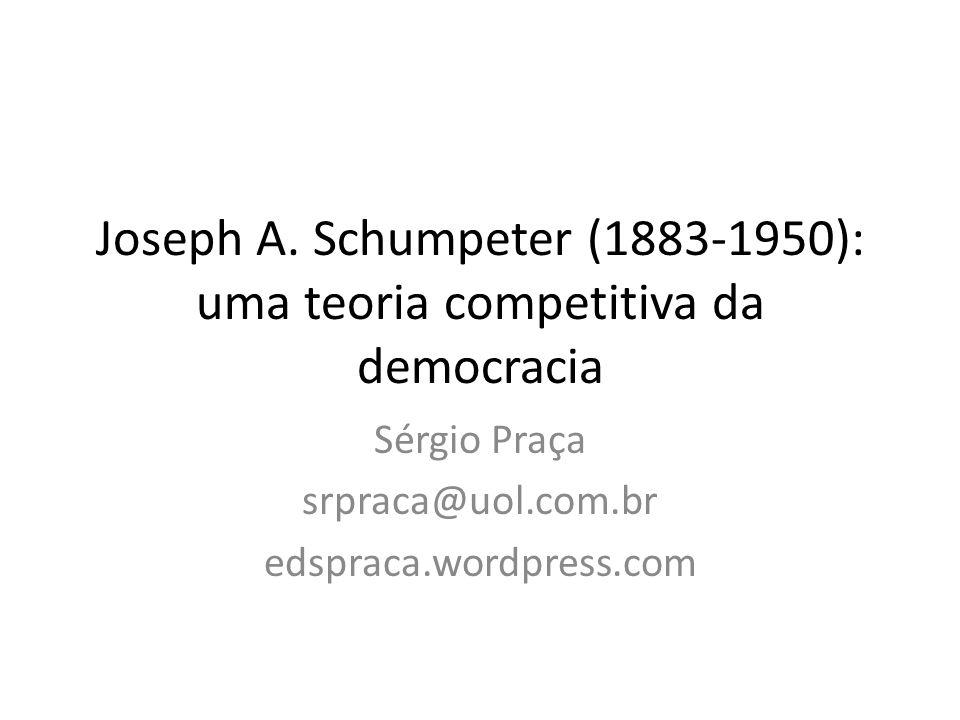 Joseph A. Schumpeter (1883-1950): uma teoria competitiva da democracia Sérgio Praça srpraca@uol.com.br edspraca.wordpress.com