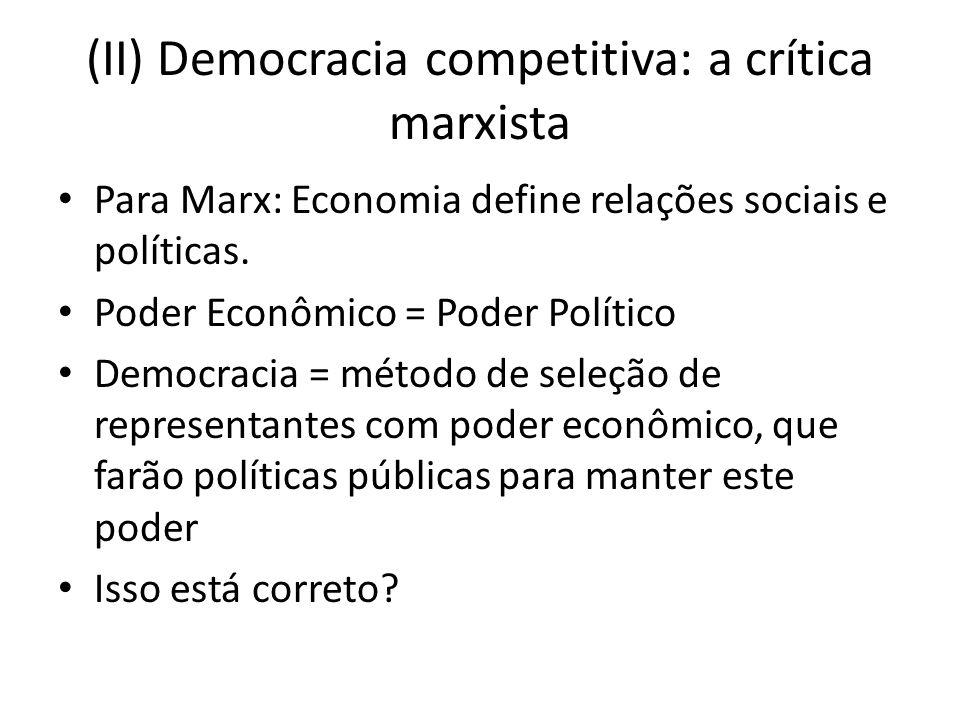 (II) Democracia competitiva: a crítica marxista Para Marx: Economia define relações sociais e políticas. Poder Econômico = Poder Político Democracia =
