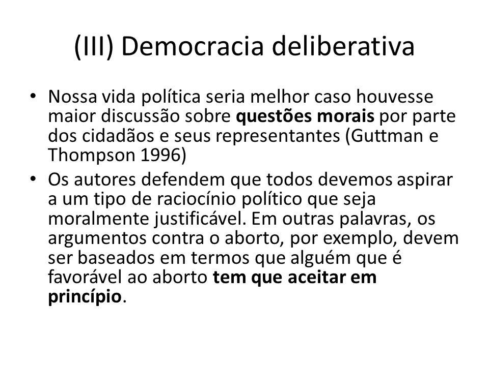 (III) Democracia deliberativa Nossa vida política seria melhor caso houvesse maior discussão sobre questões morais por parte dos cidadãos e seus repre