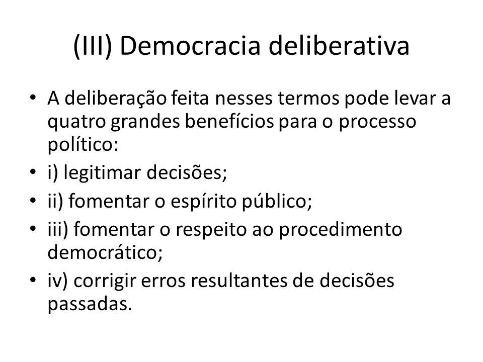 (III) Democracia deliberativa A deliberação feita nesses termos pode levar a quatro grandes benefícios para o processo político: i) legitimar decisões; ii) fomentar o espírito público; iii) fomentar o respeito ao procedimento democrático; iv) corrigir erros resultantes de decisões passadas.