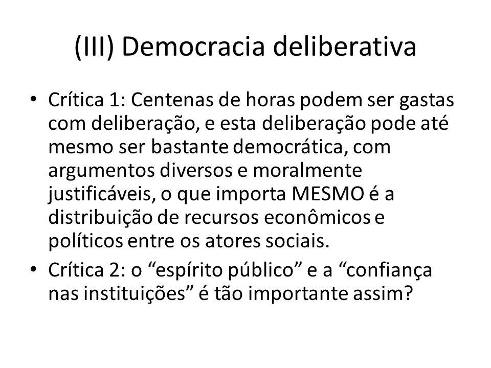 (III) Democracia deliberativa Crítica 1: Centenas de horas podem ser gastas com deliberação, e esta deliberação pode até mesmo ser bastante democrátic