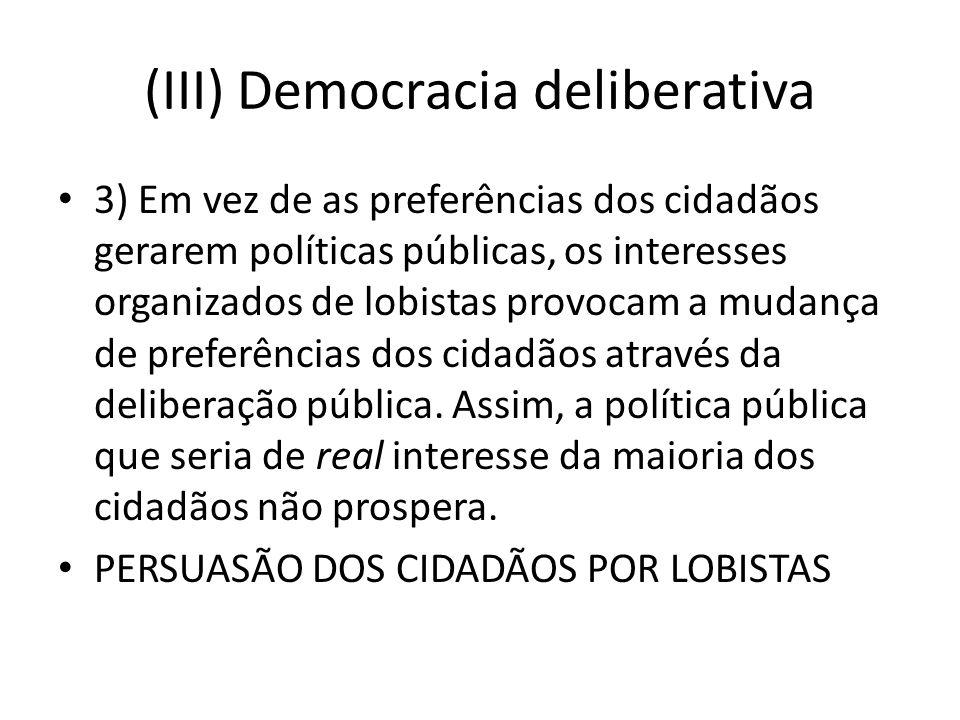 (III) Democracia deliberativa 3) Em vez de as preferências dos cidadãos gerarem políticas públicas, os interesses organizados de lobistas provocam a mudança de preferências dos cidadãos através da deliberação pública.