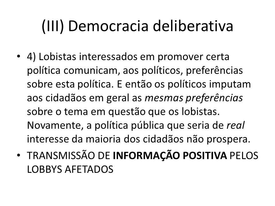 (III) Democracia deliberativa 4) Lobistas interessados em promover certa política comunicam, aos políticos, preferências sobre esta política. E então