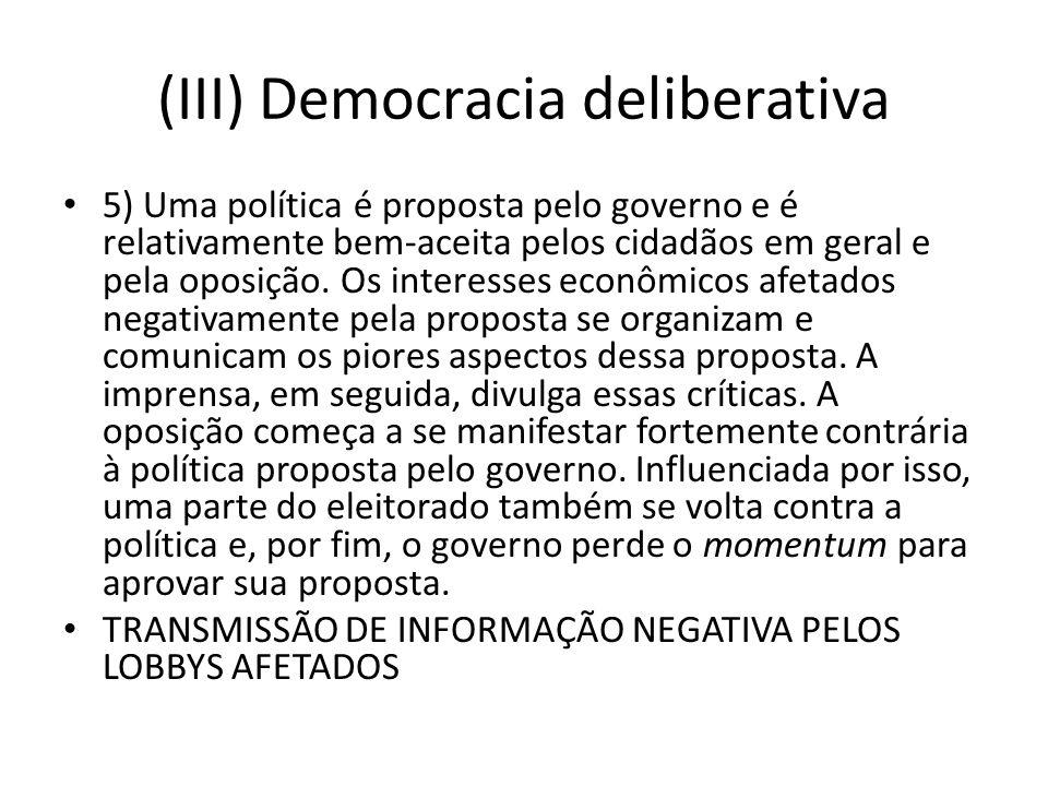 (III) Democracia deliberativa 5) Uma política é proposta pelo governo e é relativamente bem-aceita pelos cidadãos em geral e pela oposição. Os interes