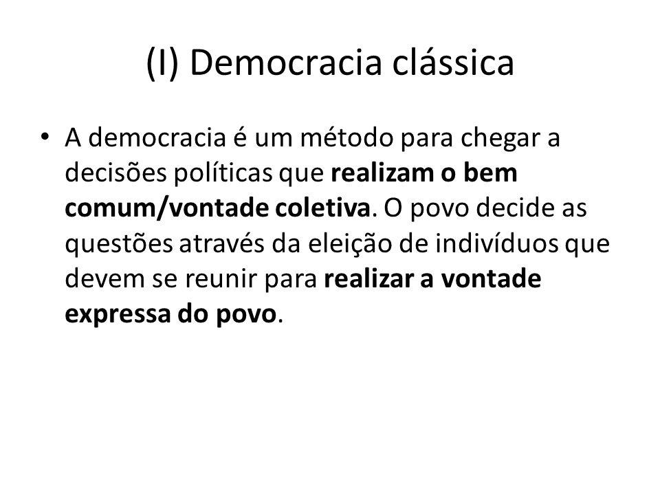 (I) Democracia clássica A democracia é um método para chegar a decisões políticas que realizam o bem comum/vontade coletiva. O povo decide as questões