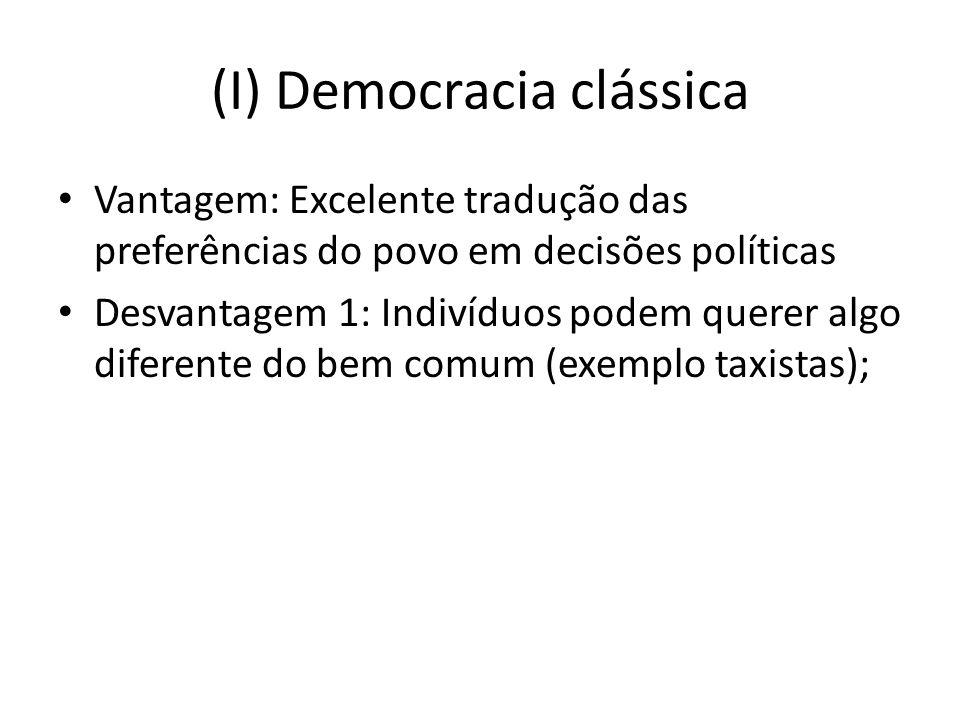 (I) Democracia clássica Vantagem: Excelente tradução das preferências do povo em decisões políticas Desvantagem 1: Indivíduos podem querer algo diferente do bem comum (exemplo taxistas);