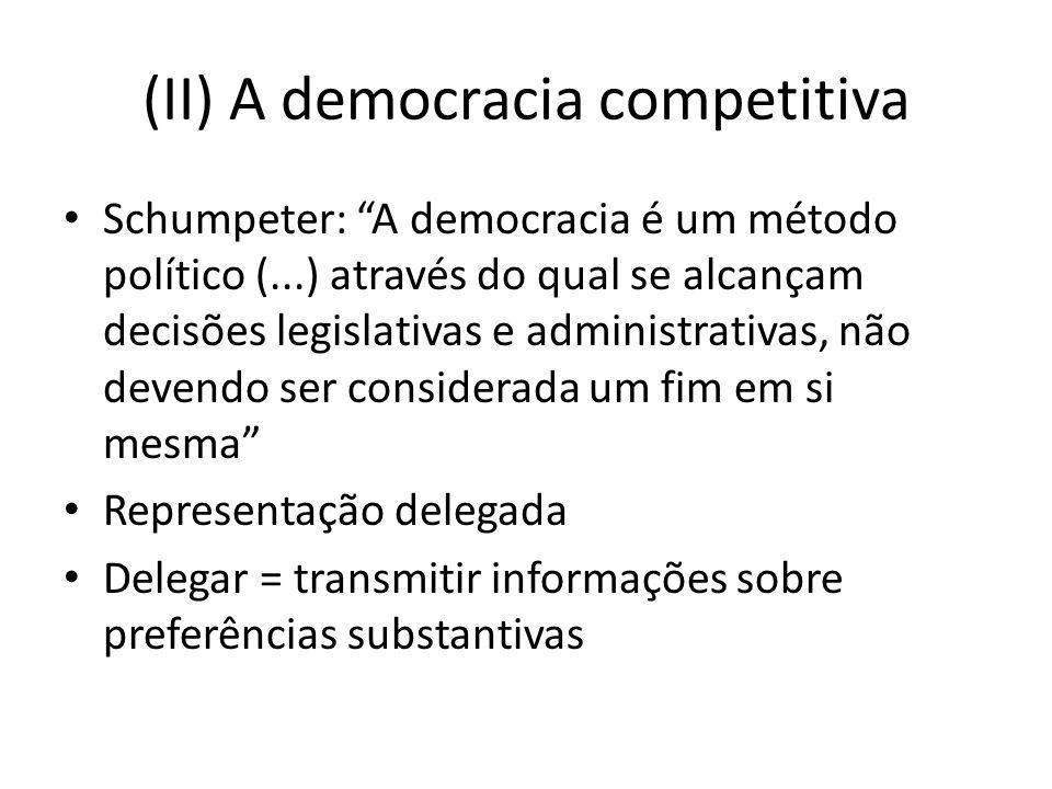 (II) A democracia competitiva Schumpeter: A democracia é um método político (...) através do qual se alcançam decisões legislativas e administrativas,