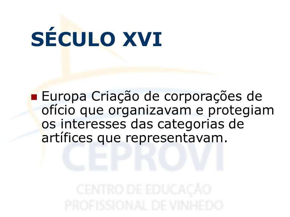 SÉCULO XVI Europa Criação de corporações de ofício que organizavam e protegiam os interesses das categorias de artífices que representavam.