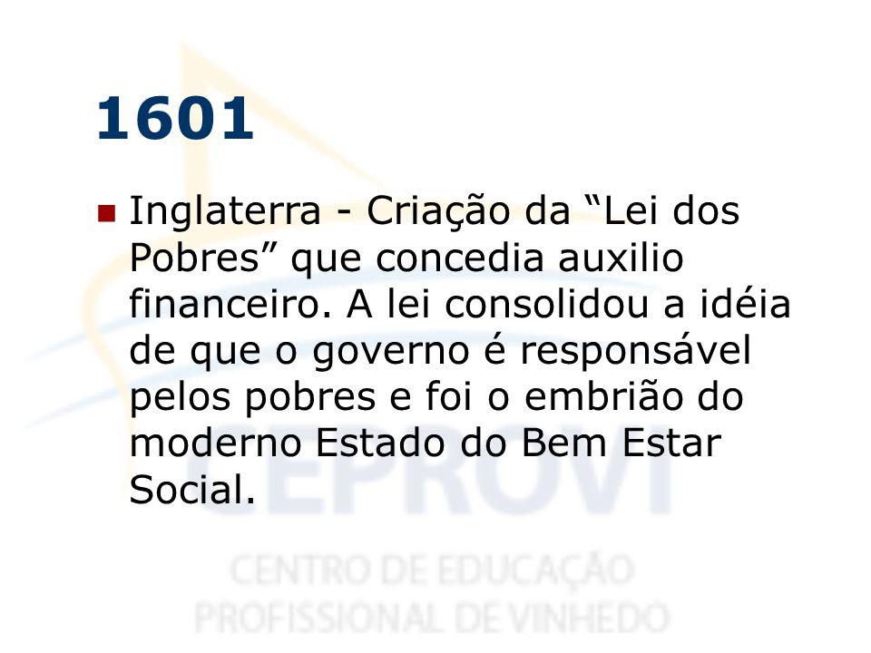 1601 Inglaterra - Criação da Lei dos Pobres que concedia auxilio financeiro. A lei consolidou a idéia de que o governo é responsável pelos pobres e fo