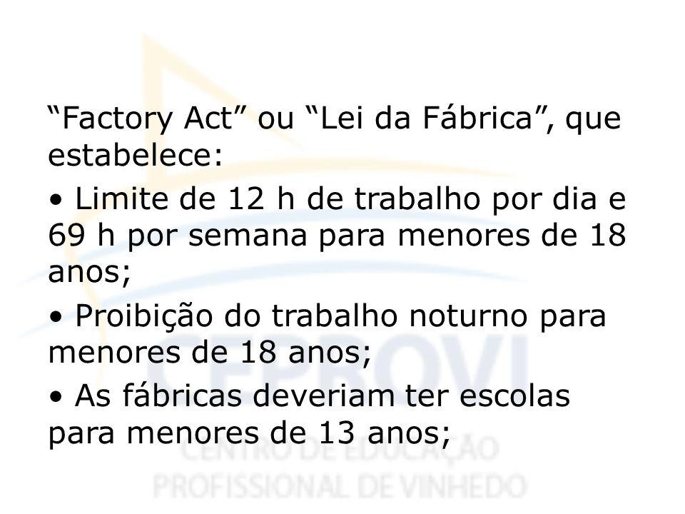 Factory Act ou Lei da Fábrica, que estabelece: Limite de 12 h de trabalho por dia e 69 h por semana para menores de 18 anos; Proibição do trabalho not