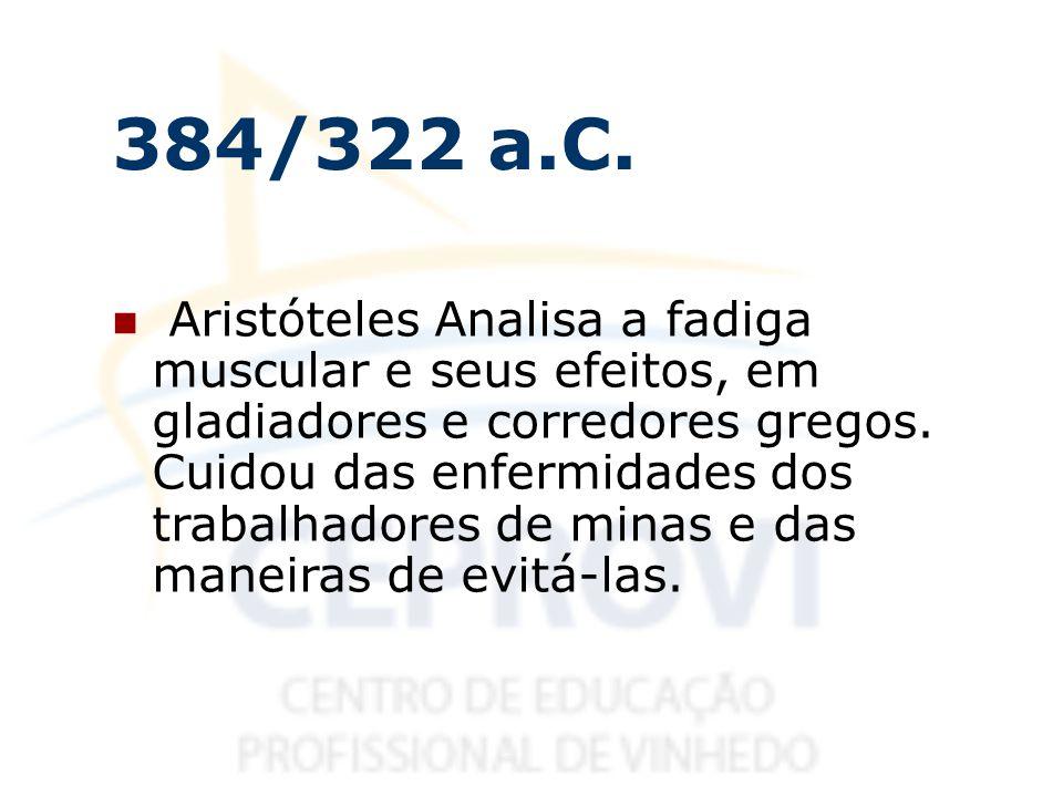 384/322 a.C. Aristóteles Analisa a fadiga muscular e seus efeitos, em gladiadores e corredores gregos. Cuidou das enfermidades dos trabalhadores de mi