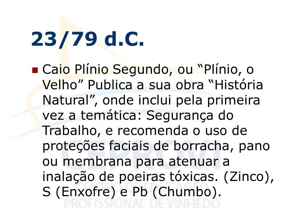 23/79 d.C. Caio Plínio Segundo, ou Plínio, o Velho Publica a sua obra História Natural, onde inclui pela primeira vez a temática: Segurança do Trabalh