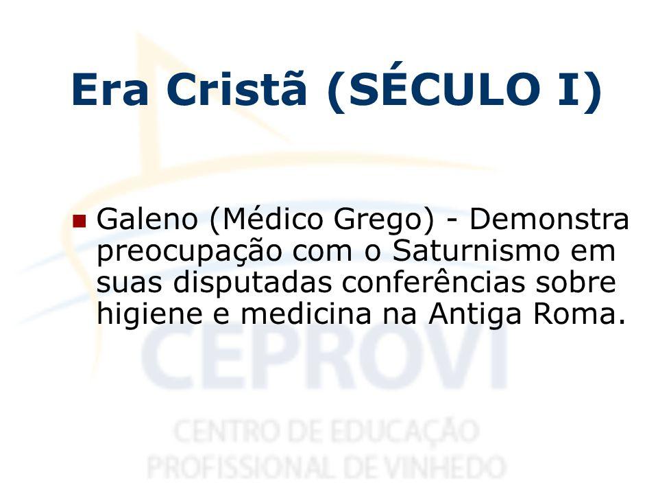 Era Cristã (SÉCULO I) Galeno (Médico Grego) - Demonstra preocupação com o Saturnismo em suas disputadas conferências sobre higiene e medicina na Antig
