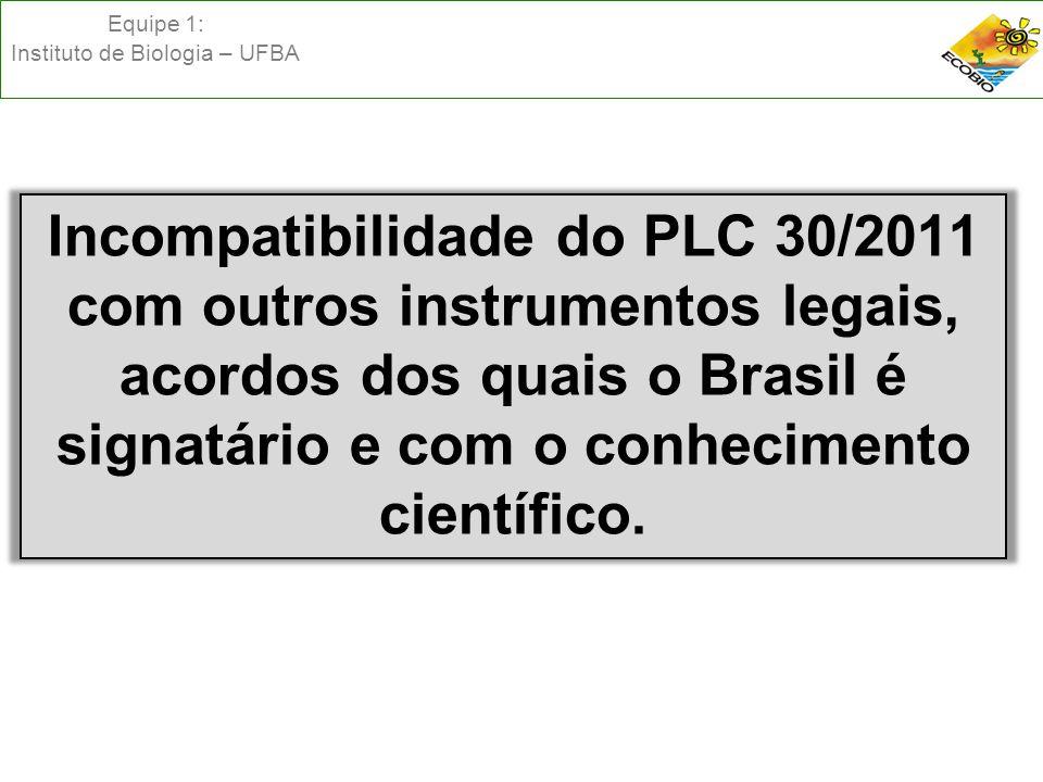 Equipe 1: Instituto de Biologia – UFBA Incompatibilidade do PLC 30/2011 com outros instrumentos legais, acordos dos quais o Brasil é signatário e com o conhecimento científico.