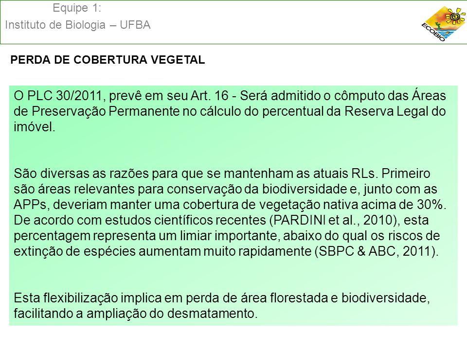 Equipe 1: Instituto de Biologia – UFBA PERDA DE COBERTURA VEGETAL O PLC 30/2011, prevê em seu Art. 16 - Será admitido o cômputo das Áreas de Preservaç