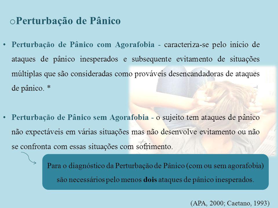 o Perturbação de Pânico (APA, 2000; Caetano, 1993) Perturbação de Pânico com Agorafobia - caracteriza-se pelo início de ataques de pânico inesperados e subsequente evitamento de situações múltiplas que são consideradas como prováveis desencandadoras de ataques de pânico.