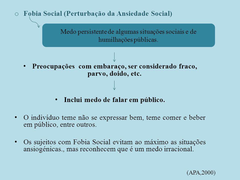 o Fobia Social (Perturbação da Ansiedade Social) Preocupações com embaraço, ser considerado fraco, parvo, doido, etc.